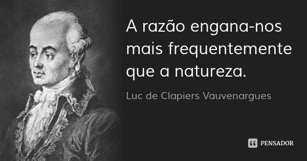 A razão engana-nos mais frequentemente que a natureza.... Frase de Luc de Clapiers Vauvenargues.