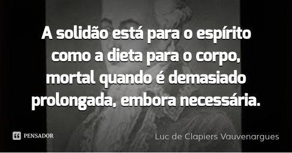 A solidão está para o espírito como a dieta para o corpo, mortal quando é demasiado prolongada, embora necessária.... Frase de Luc de Clapiers Vauvenargues.