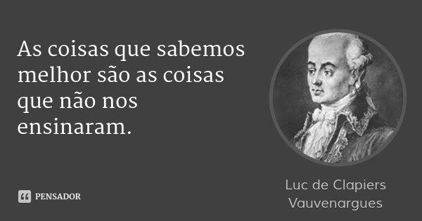 As coisas que sabemos melhor são as coisas que não nos ensinaram.... Frase de Luc de Clapiers Vauvenargues.