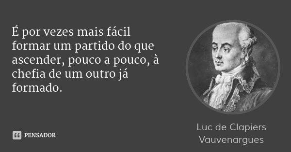 É por vezes mais fácil formar um partido do que ascender, pouco a pouco, à chefia de um outro já formado.... Frase de Luc de Clapiers Vauvenargues.
