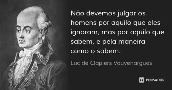 Não devemos julgar os homens por aquilo que eles ignoram, mas por aquilo que sabem, e pela maneira como o sabem.... Frase de Luc de Clapiers Vauvenargues.