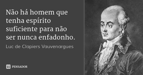Não há homem que tenha espírito suficiente para não ser nunca enfadonho.... Frase de Luc de Clapiers Vauvenargues.