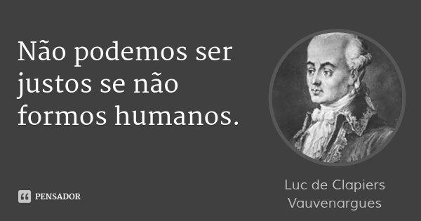 Não podemos ser justos se não formos humanos.... Frase de Luc de Clapiers Vauvenargues.