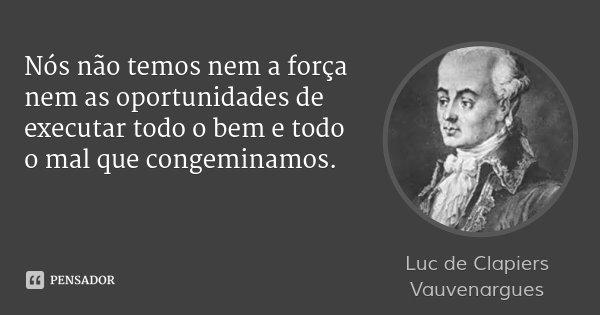 Nós não temos nem a força nem as oportunidades de executar todo o bem e todo o mal que congeminamos.... Frase de Luc de Clapiers Vauvenargues.