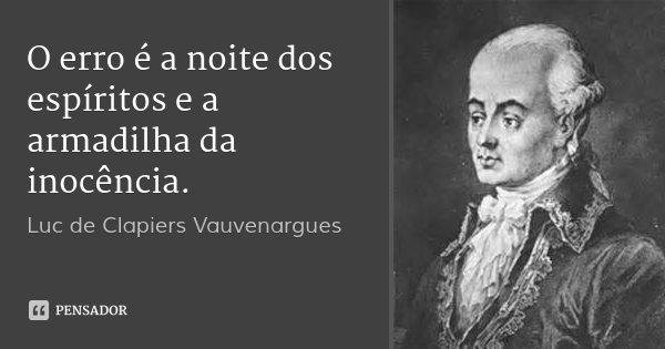 O erro é a noite dos espíritos e a armadilha da inocência.... Frase de Luc de Clapiers Vauvenargues.