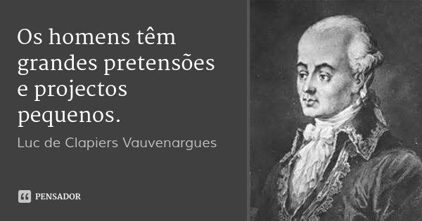 Os homens têm grandes pretensões e projectos pequenos.... Frase de Luc de Clapiers Vauvenargues.