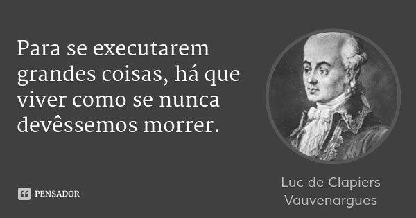 Para se executarem grandes coisas, há que viver como se nunca devêssemos morrer.... Frase de Luc de Clapiers Vauvenargues.