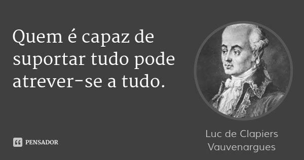 Quem é capaz de suportar tudo pode atrever-se a tudo.... Frase de Luc de Clapiers Vauvenargues.