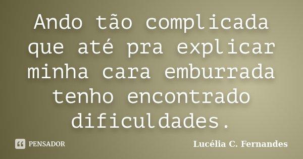 Ando tão complicada que até pra explicar minha cara emburrada tenho encontrado dificuldades.... Frase de Lucélia C. Fernandes.