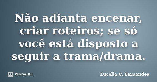 Não adianta encenar, criar roteiros; se só você está disposto a seguir a trama/drama.... Frase de Lucélia C. Fernandes.