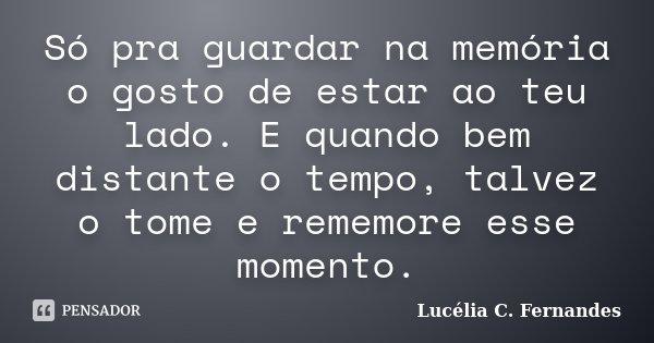Só pra guardar na memória o gosto de estar ao teu lado. E quando bem distante o tempo, talvez o tome e rememore esse momento.... Frase de Lucélia C. Fernandes.