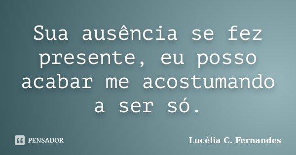 Sua ausência se fez presente, eu posso acabar me acostumando a ser só.... Frase de Lucélia C. Fernandes.
