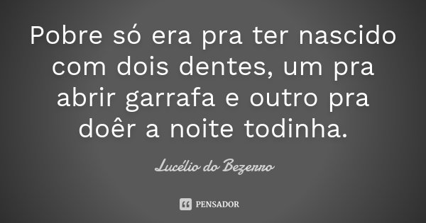 Pobre só era pra ter nascido com dois dentes, um pra abrir garrafa e outro pra doêr a noite todinha.... Frase de Lucélio do Bezerro.
