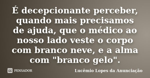 """É decepcionante perceber, quando mais precisamos de ajuda, que o médico ao nosso lado veste o corpo com branco neve, e a alma com """"branco gelo"""".... Frase de Lucêmio Lopes da Anunciação."""