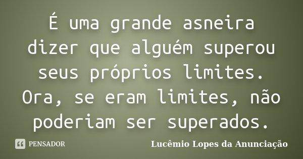 É uma grande asneira dizer que alguém superou seus próprios limites. Ora, se eram limites, não poderiam ser superados.... Frase de Lucêmio Lopes da Anunciação.