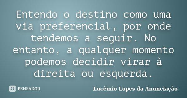 Entendo o destino como uma via preferencial, por onde tendemos a seguir. No entanto, a qualquer momento podemos decidir virar à direita ou esquerda.... Frase de Lucêmio Lopes da Anunciação.