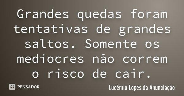 Grandes quedas foram tentativas de grandes saltos. Somente os medíocres não correm o risco de cair.... Frase de Lucêmio Lopes da Anunciação.