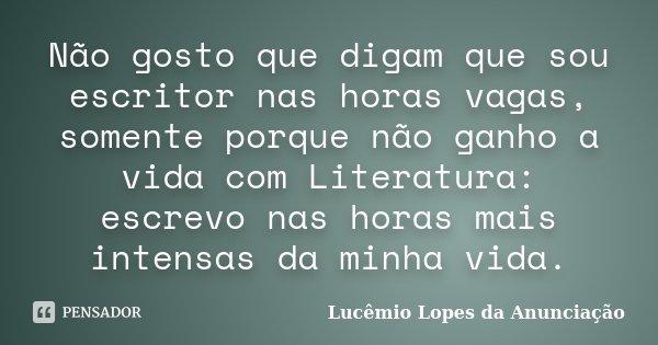 Não gosto que digam que sou escritor nas horas vagas, somente porque não ganho a vida com Literatura: escrevo nas horas mais intensas da minha vida.... Frase de Lucêmio Lopes da Anunciação.