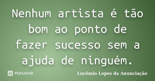 Nenhum artista é tão bom ao ponto de fazer sucesso sem a ajuda de ninguém.... Frase de Lucêmio Lopes da Anunciação.