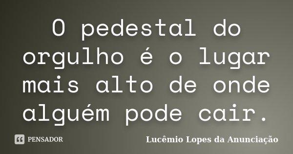 O pedestal do orgulho é o lugar mais alto de onde alguém pode cair.... Frase de Lucêmio Lopes da Anunciação.