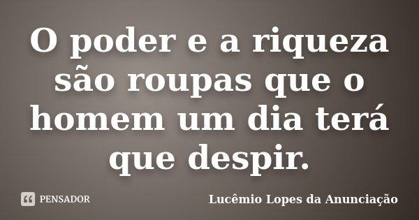O poder e a riqueza são roupas que o homem um dia terá que despir.... Frase de Lucêmio Lopes da Anunciação.