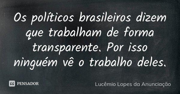 Os políticos brasileiros dizem que trabalham de forma transparente. Por isso ninguém vê o trabalho deles.... Frase de Lucêmio Lopes da Anunciação.