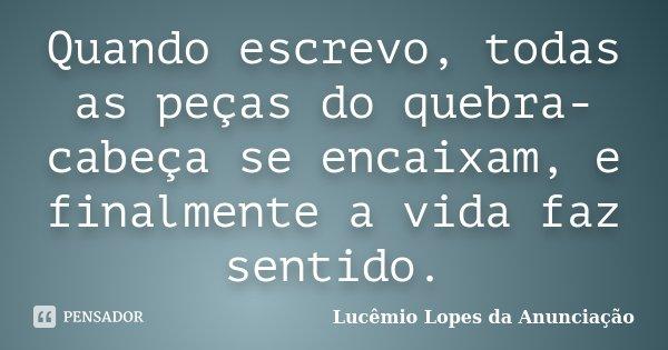 Quando escrevo, todas as peças do quebra-cabeça se encaixam, e finalmente a vida faz sentido.... Frase de Lucêmio Lopes da Anunciação.