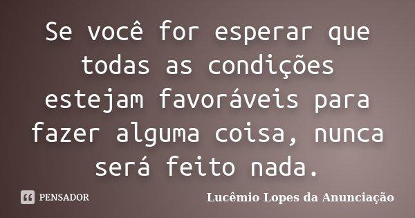 Se você for esperar que todas as condições estejam favoráveis para fazer alguma coisa, nunca será feito nada.... Frase de Lucêmio Lopes da Anunciação.