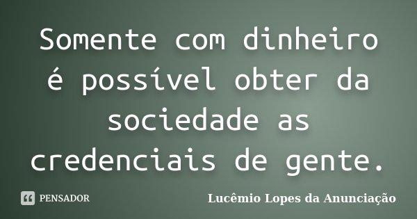 Somente com dinheiro é possível obter da sociedade as credenciais de gente.... Frase de Lucêmio Lopes da Anunciação.