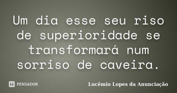 Um dia esse seu riso de superioridade se transformará num sorriso de caveira.... Frase de Lucêmio Lopes da Anunciação.