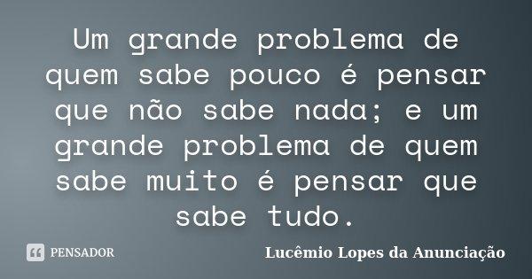 Um grande problema de quem sabe pouco é pensar que não sabe nada; e um grande problema de quem sabe muito é pensar que sabe tudo.... Frase de Lucêmio Lopes da Anunciação.