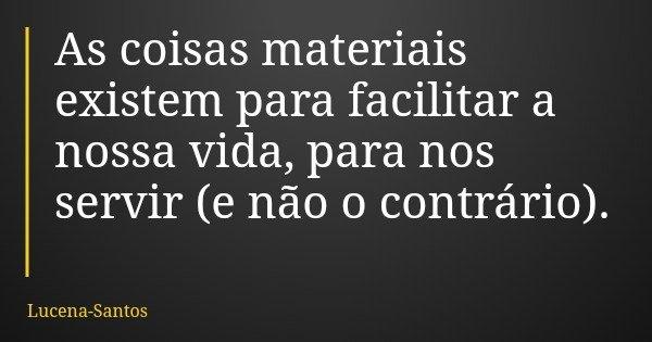 As coisas materiais existem para facilitar a nossa vida, para nos servir (e não o contrário).... Frase de Lucena-Santos.