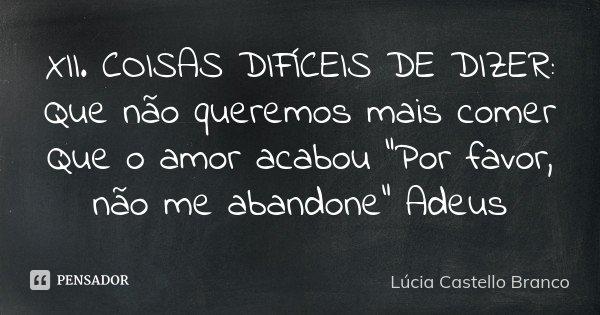 """XII . COISAS DIFÍCEIS DE DIZER: Que não queremos mais comer Que o amor acabou """"Por favor, não me abandone"""" Adeus... Frase de Lúcia Castello Branco."""
