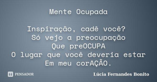 Mente Ocupada Inspiração, cadê você? Só vejo a preocupação Que preOCUPA O lugar que você deveria estar Em meu corAÇÃO.... Frase de Lúcia Fernandes Bonito.