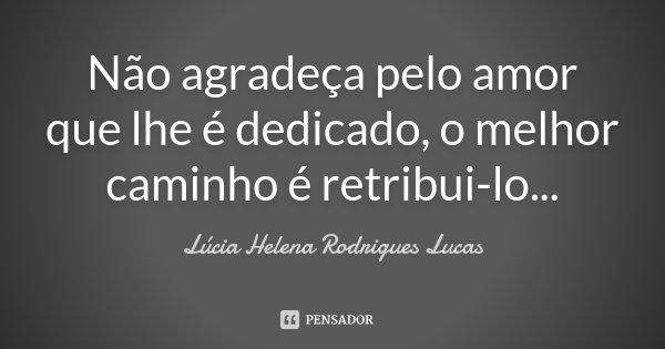 Não agradeça pelo amor que lhe é dedicado, o melhor caminho é retribui-lo...... Frase de Lúcia Helena Rodrigues Lucas.