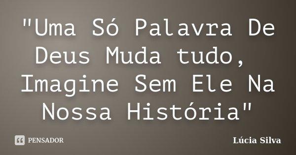 """""""Uma Só Palavra De Deus Muda tudo, Imagine Sem Ele Na Nossa História""""... Frase de Lúcia Silva."""