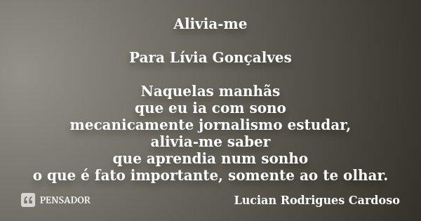Alivia-me Para Lívia Gonçalves Naquelas manhãs que eu ia com sono mecanicamente jornalismo estudar, alivia-me saber que aprendia num sonho o que é fato importan... Frase de Lucian Rodrigues Cardoso.