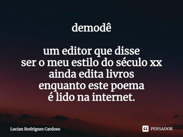 demodê um editor que disse ser o meu estilo do século xx ainda edita livros enquanto este poema é lido na internet.... Frase de Lucian Rodrigues Cardoso.