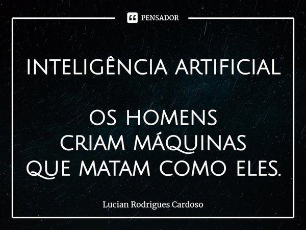 inteligência artificial os homens criam máquinas que matam como eles.... Frase de Lucian Rodrigues Cardoso.