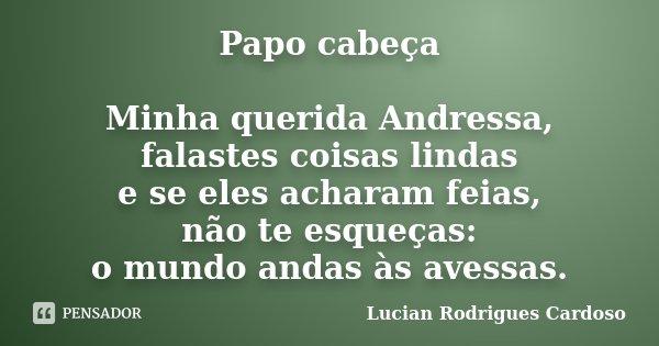 Papo cabeça Minha querida Andressa, falastes coisas lindas e se eles acharam feias, não te esqueças: o mundo andas às avessas.... Frase de Lucian Rodrigues Cardoso.