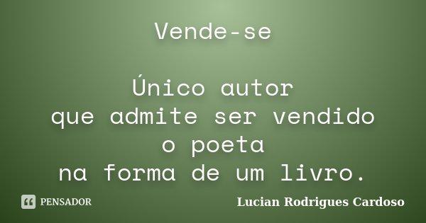 Vende-se Único autor que admite ser vendido o poeta na forma de um livro.... Frase de Lucian Rodrigues Cardoso.