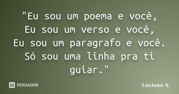 """""""Eu sou um poema e você, Eu sou um verso e você, Eu sou um paragrafo e você. Só sou uma linha pra ti guiar.""""... Frase de Luciana A.."""