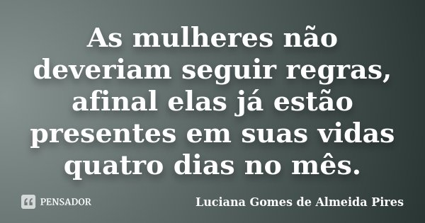 As mulheres não deveriam seguir regras, afinal elas já estão presentes em suas vidas quatro dias no mês.... Frase de Luciana Gomes de Almeida Pires.