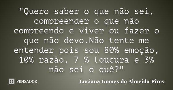 """""""Quero saber o que não sei, compreender o que não compreendo e viver ou fazer o que não devo.Não tente me entender pois sou 80% emoção, 10% razão, 7 % louc... Frase de Luciana Gomes de Almeida Pires."""