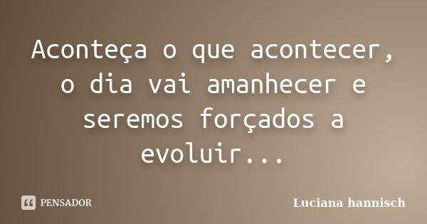 Aconteça o que acontecer, o dia vai amanhecer e seremos forçados a evoluir...... Frase de Luciana Hannisch.