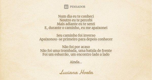 Num dia eu te conheci Noutro eu te percebi Mais adiante eu te senti E, durante o caminho, eu me apaixonei Seu caminho foi inverso Apaixonou-se primeiro para dep... Frase de Luciana Horta.