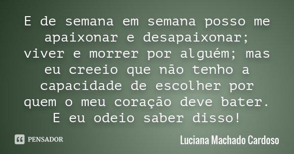E de semana em semana posso me apaixonar e desapaixonar; viver e morrer por alguém; mas eu creeio que não tenho a capacidade de escolher por quem o meu coração ... Frase de Luciana Machado Cardoso.