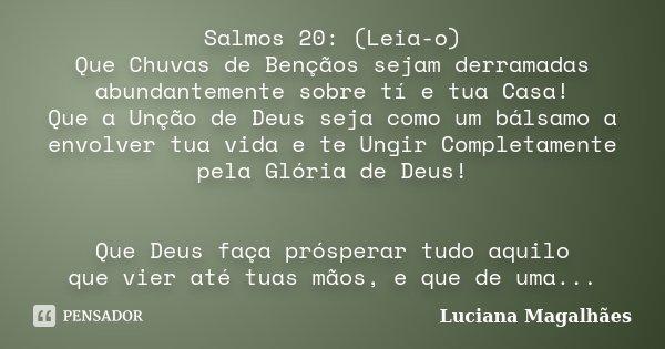 Salmos 20: (Leia-o) Que Chuvas de Bençãos sejam derramadas abundantemente sobre tí e tua Casa! Que a Unção de Deus seja como um bálsamo a envolver tua vida e te... Frase de Luciana Magalhães.