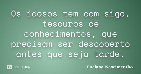 Os idosos tem com sigo, tesouros de conhecimentos, que precisam ser descoberto antes que seja tarde.... Frase de Luciana Nascimentho..