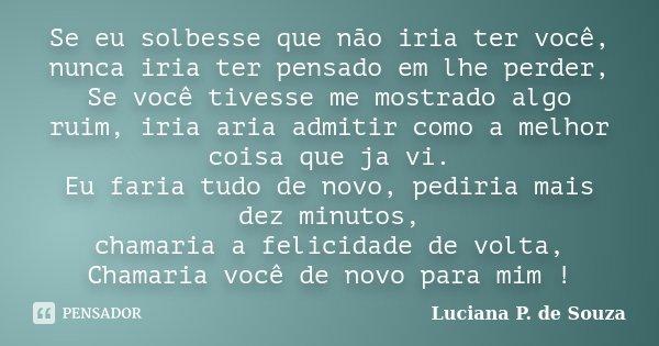 Se eu solbesse que não iria ter você, nunca iria ter pensado em lhe perder, Se você tivesse me mostrado algo ruim, iria aria admitir como a melhor coisa que ja ... Frase de Luciana P. de Souza.